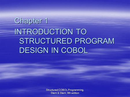 Structured COBOL Programming, Stern & Stern, 9th edition Chapter 1 INTRODUCTION TO STRUCTURED PROGRAM DESIGN IN COBOL.