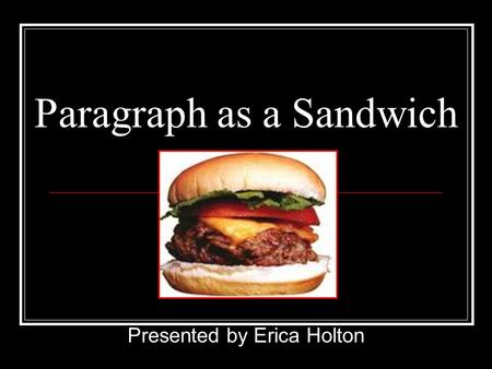 Paragraph as a Sandwich Presented by Erica Holton.
