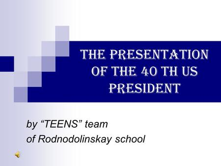 "THE PRESENTATION OF THE 40 TH US PRESIDENT by ""TEENS"" team of Rodnodolinskay school."