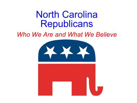 North Carolina Republicans Who We Are and What We Believe.