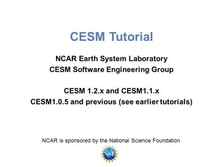 CESM Tutorial NCAR Earth System Laboratory CESM Software Engineering Group CESM 1.2.x and CESM1.1.x CESM1.0.5 and previous (see earlier tutorials) NCAR.