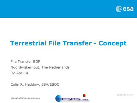 ESA UNCLASSIFIED – For Official Use File Transfer BOF Noordwijkerhout, The Netherlands 02-Apr-14 Colin R. Haddow, ESA/ESOC Terrestrial File Transfer -