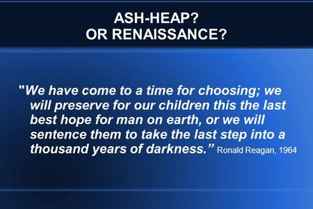 ASH-HEAP? OR RENAISSANCE? We have come to a time for choosing; we will preserve for our children this the last best hope for man on earth, or we will.