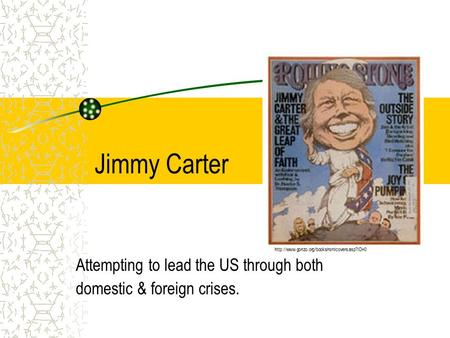 Jimmy Carter Attempting to lead the US through both domestic & foreign crises.