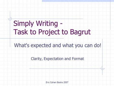 Eric Cohen Books 2007 Simply Writing - Task to Project to Bagrut What's expected and what you can do! Clarity, Expectation and Format.