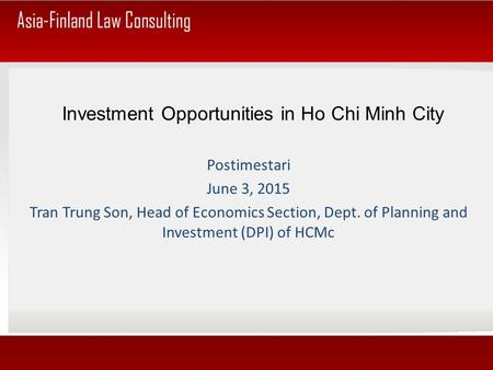 Investment Opportunities in Ho Chi Minh City Postimestari June 3, 2015 Tran Trung Son, Head of Economics Section, Dept. of Planning and Investment (DPI)