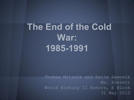 The End of the Cold War: 1985-1991 Thomas Mitsock and Katie Sawosik Ms. Everett World History II Honors, E Block 31 May 2013.