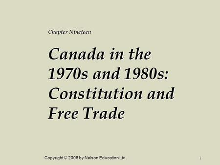 Copyright © 2008 by Nelson Education Ltd.1 Chapter Nineteen Canada in the 1970s and 1980s: Constitution and Free Trade.