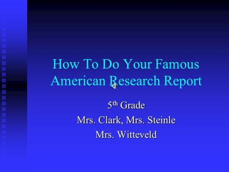 How To Do Your Famous American Research Report 5 th Grade Mrs. Clark, Mrs. Steinle Mrs. Witteveld.