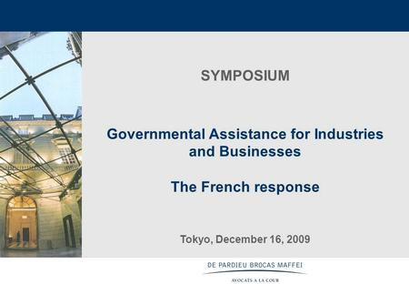 1 SYMPOSIUM Governmental Assistance for Industries <strong>and</strong> Businesses The French response Tokyo, December 16, 2009.