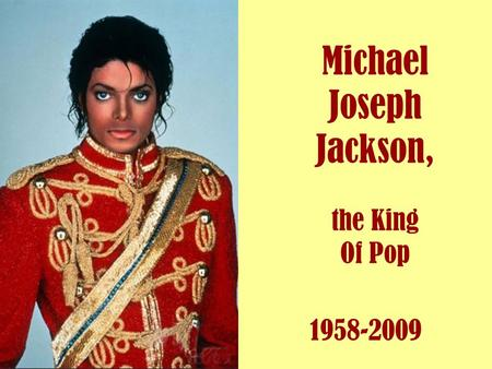 Michael Joseph Jackson, the King Of Pop 1958-2009.