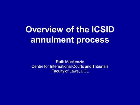Overview of the ICSID annulment process Ruth Mackenzie Centre for International Courts and Tribunals Faculty of Laws, UCL.
