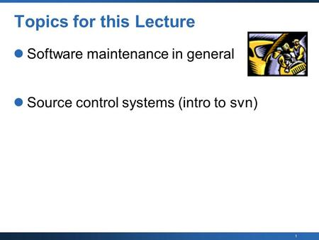 1 Topics for this Lecture Software maintenance in general Source control systems (intro to svn)