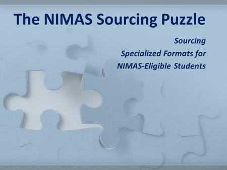 Sourcing Specialized Formats for NIMAS-Eligible Students The NIMAS Sourcing Puzzle.