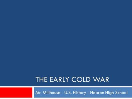THE EARLY COLD WAR Mr. Millhouse - U.S. History - Hebron High School.