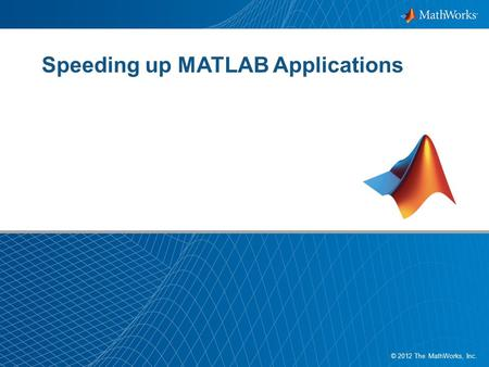 1 © 2012 The MathWorks, Inc. Speeding up MATLAB Applications.