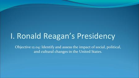 I. Ronald Reagan's Presidency Objective 12.04: Identify and assess the impact of social, political, and cultural changes in the United States.