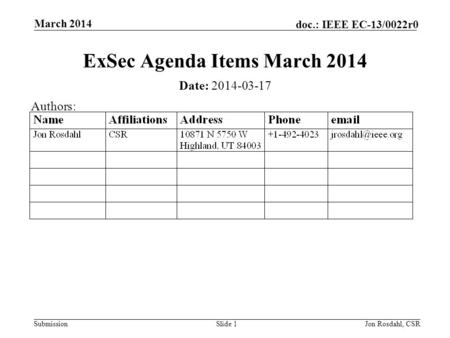 Submission doc.: IEEE EC-13/0022r0 March 2014 Jon Rosdahl, CSRSlide 1 ExSec Agenda Items March 2014 Date: 2014-03-17 Authors: