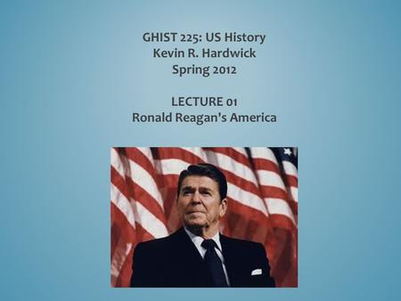 GHIST 225: US History Kevin R. Hardwick Spring 2012 LECTURE 01 Ronald Reagan's America.