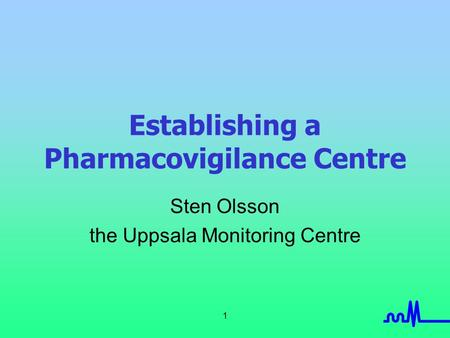 1 Establishing a Pharmacovigilance Centre Sten Olsson the Uppsala Monitoring Centre.