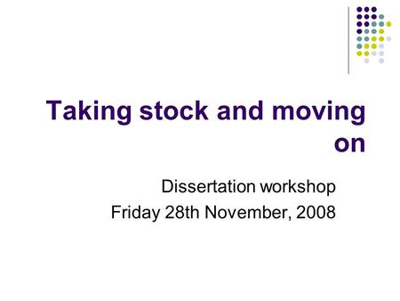 Taking stock and moving on Dissertation workshop Friday 28th November, 2008.