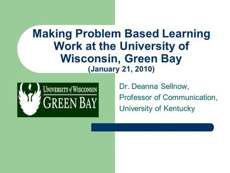 Making Problem Based Learning Work at the University of Wisconsin, Green Bay (January 21, 2010) Dr. Deanna Sellnow, Professor of Communication, University.