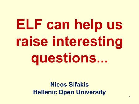 Nicos Sifakis Hellenic Open University ELF can help us raise interesting questions... 1.