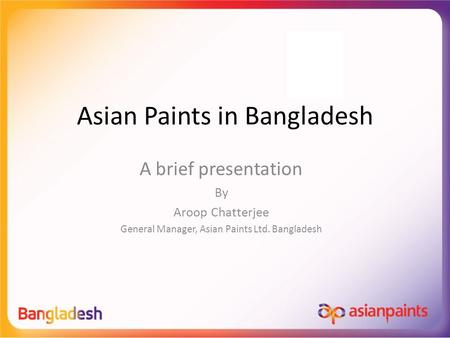 Asian Paints in Bangladesh A brief presentation By Aroop Chatterjee General Manager, Asian Paints Ltd. Bangladesh.