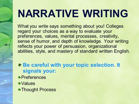 NARRATIVE WRITING What you write says something about you! Colleges regard your choices as a way to evaluate your preferences, values, mental processes,