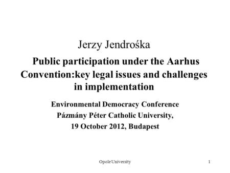 Opole University1 Jerzy Jendrośka Public participation under the Aarhus Convention:key legal issues and challenges in implementation Environmental Democracy.