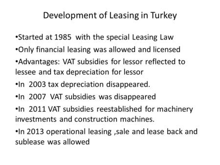 Development of Leasing in Turkey Started at 1985 with the special Leasing Law Only financial leasing was allowed and licensed Advantages: VAT subsidies.