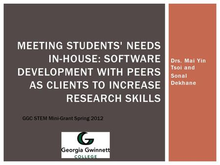 Drs. Mai Yin Tsoi and Sonal Dekhane MEETING STUDENTS' NEEDS IN-HOUSE: SOFTWARE DEVELOPMENT WITH PEERS AS CLIENTS TO INCREASE RESEARCH SKILLS GGC STEM Mini-Grant.