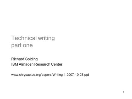 1 Technical writing part one Richard Golding IBM Almaden Research Center www.chrysaetos.org/papers/Writing-1-2007-10-23.ppt.