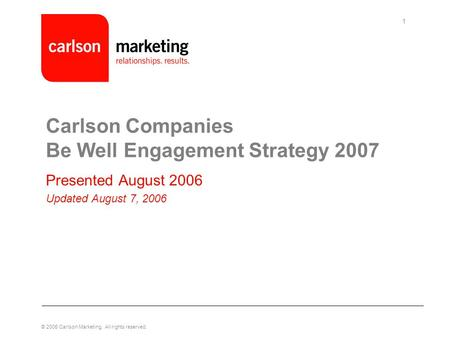 © 2005 Carlson Marketing. All rights reserved. 1 Carlson Companies Be Well Engagement Strategy 2007 Presented August 2006 Updated August 7, 2006.