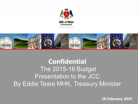 Confidential The 2015-16 Budget Presentation to the JCC By Eddie Teare MHK, Treasury Minister 18 February 2015.
