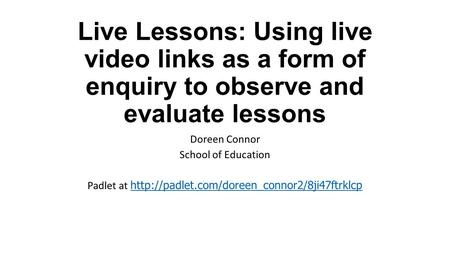 Padlet at http://padlet.com/doreen_connor2/8ji47ftrklcp Live Lessons: Using live video links as a form of enquiry to observe and evaluate lessons Doreen.