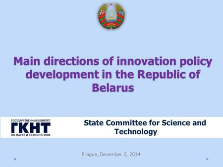 Main directions of innovation policy development in the Republic of Belarus State Committee for Science and Technology Prague, December 2, 2014.