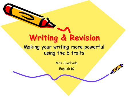 Writing & Revision Making your writing more powerful using the 6 traits Mrs. Cuadrado English 10.