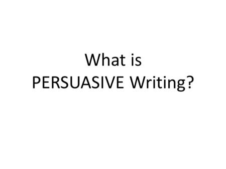 What is PERSUASIVE Writing?. Persuasive writing attempts to convince the reader that the point of view or course of action recommended by the writer is.