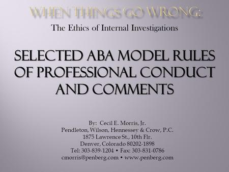 The Ethics of Internal Investigations SELECTED ABA MODEL RULES OF PROFESSIONAL CONDUCT AND COMMENTS By: Cecil E. Morris, Jr. Pendleton, Wilson, Hennessey.