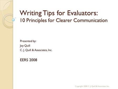 Writing Tips for Evaluators: 10 Principles for Clearer Communication Presented by: Joy Quill C. J. Quill & Associates, Inc. EERS 2008 Copyright 2008 C.