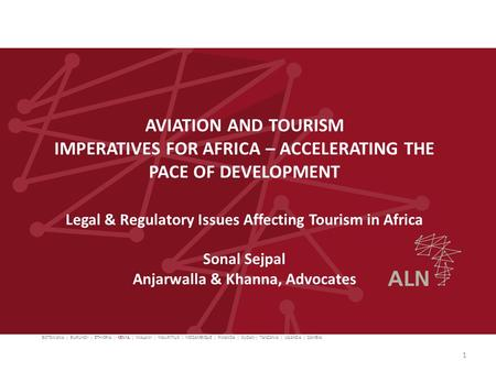 AVIATION AND TOURISM IMPERATIVES FOR AFRICA – ACCELERATING THE PACE OF DEVELOPMENT Legal & Regulatory Issues Affecting Tourism in Africa Sonal Sejpal Anjarwalla.