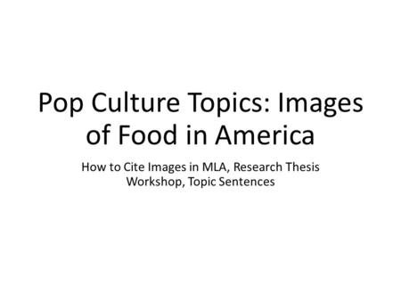 Pop Culture Topics: Images of Food in America How to Cite Images in MLA, Research Thesis Workshop, Topic Sentences.