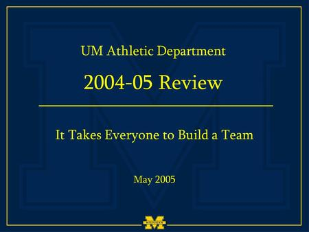 UM Athletic Department 2004-05 Review May 2005 It Takes Everyone to Build a Team.