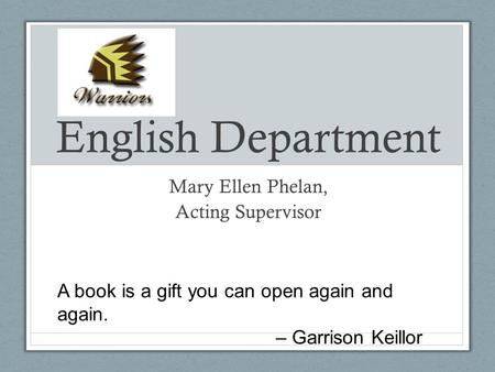 English Department Mary Ellen Phelan, Acting Supervisor A book is a gift you can open again and again. – Garrison Keillor.
