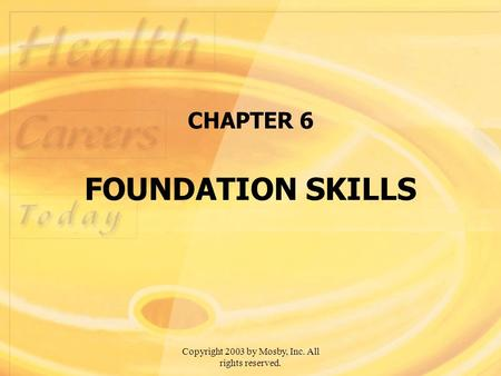 Copyright 2003 by Mosby, Inc. All rights reserved. CHAPTER 6 FOUNDATION SKILLS.