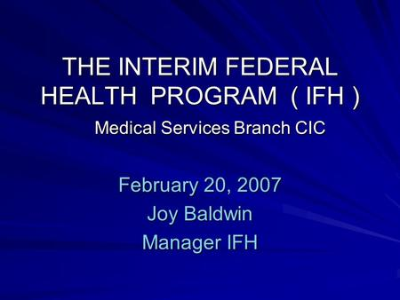 THE INTERIM FEDERAL HEALTH PROGRAM ( IFH ) Medical Services Branch CIC February 20, 2007 Joy Baldwin Manager IFH.