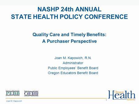 Place Your 1 NASHP 24th ANNUAL STATE HEALTH POLICY CONFERENCE Quality Care and Timely Benefits: A Purchaser Perspective Joan M. Kapowich, R.N. Administrator.