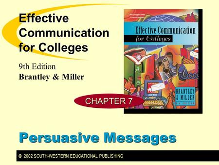 © 2002 SOUTH-WESTERN EDUCATIONAL PUBLISHING 9th Edition Brantley & Miller Effective Communication for Colleges Persuasive Messages CHAPTER 7.