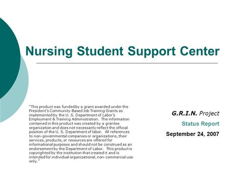 "Nursing Student Support Center G.R.I.N. Project Status Report September 24, 2007 ""This product was funded by a grant awarded under the President's Community-Based."